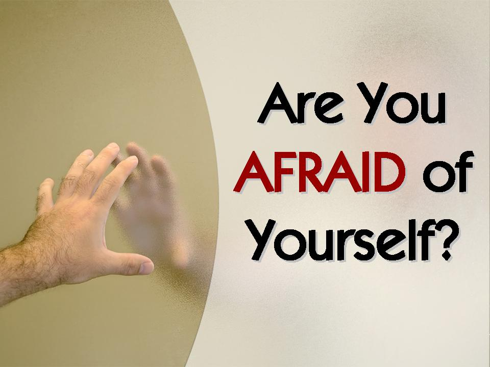 Are You Afraid Of Yourself?